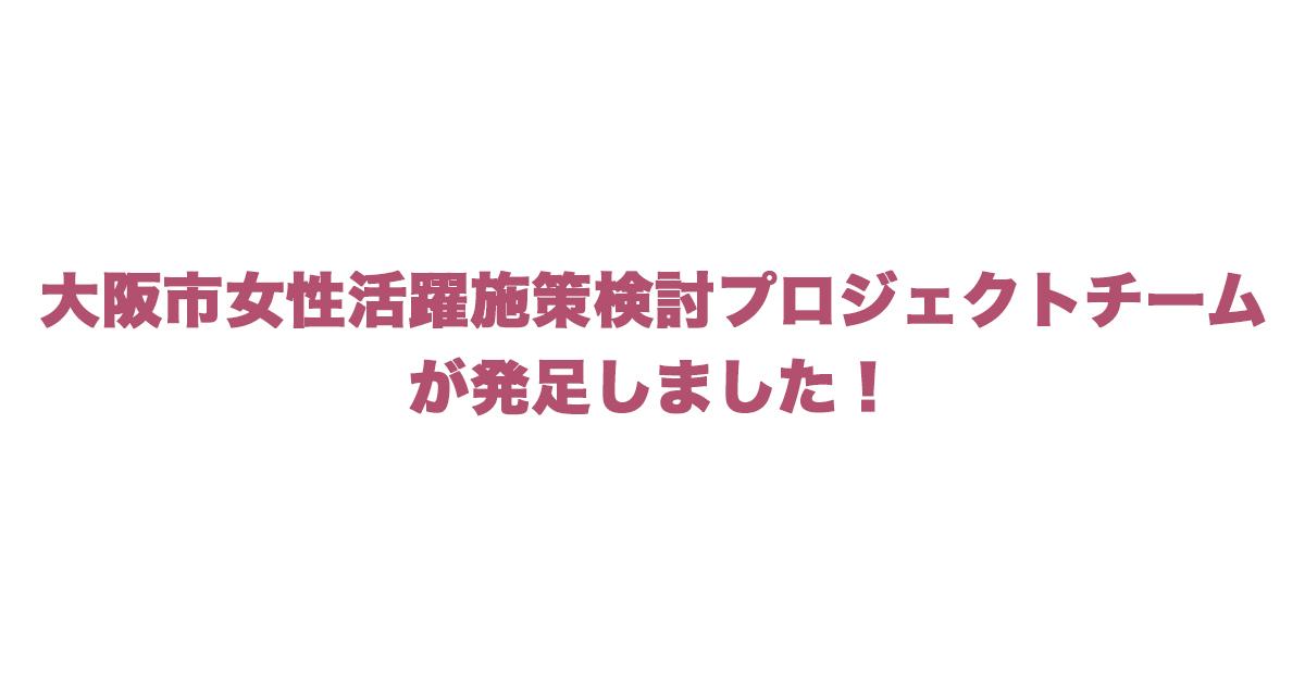 大阪市女性活躍施策検討プロジェクトチームが発足
